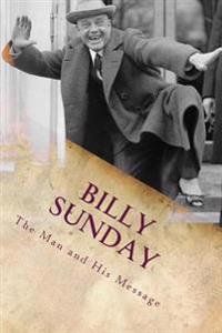 Billy Sunday: The Man and His Message
