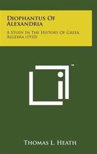 Diophantus of Alexandria: A Study in the History of Greek Algebra (1910)