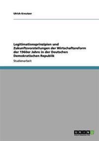 Legitimationsprinzipien Und Zukunftsvorstellungen Der Wirtschaftsreform Der 1960er Jahre in Der Deutschen Demokratischen Republik