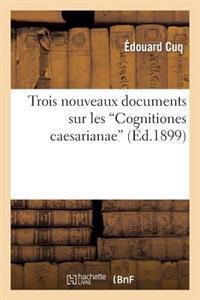 Trois Nouveaux Documents Sur Les 'Cognitiones Caesarianae'