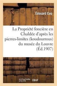 La Propri�t� Fonci�re En Chald�e d'Apr�s Les Pierres-Limites (Koudourrous) Du Mus�e Du Louvre