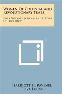 Women of Colonial and Revolutionary Times: Eliza Pinckney; Journal and Letters of Eliza Lucas