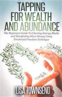 Tapping for Wealth and Abundance: The Beginner's Guide to Clearing Energy Blocks and Manifesting More Money Using Emotional Freedom Technique