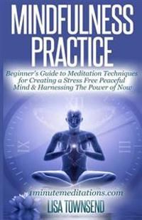 Mindfulness Practice: Beginner's Guide to Meditation Techniques for Creating a Stress Free Peaceful Mind & Harnessing the Power of Now