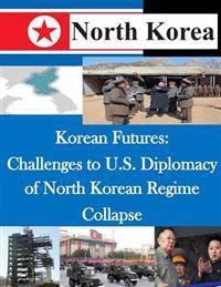 Korean Futures: Challenges to U.S. Diplomacy of North Korean Regime Collapse