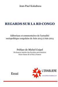 Regards Sur La Rd Congo: Editoriaux Et Commentaires de l'Actualité Sociopolitique Congolaise de Juin 2013 À Juin 2014