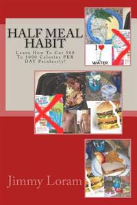 Half Meal Habit: Learn How to Cut 500 to 1000 Calories Per Day Painlessly!