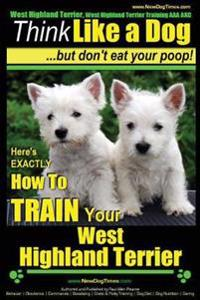 West Highland Terrier, West Highland Terrier Training AAA Akc: Think Like a Dog, But Don't Eat Your Poop!: Here's Exactly How to Train Your West Highl