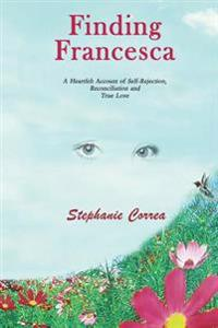 Finding Francesca: A Heartfelt Account of Self-Rejection, Reconciliation and True Love