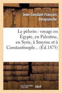 Le Pelerin: Voyage En Egypte, En Palestine, En Syrie, a Smyrne Et a Constantinople