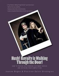 Hush! Royalty Is Walking Through the Door!: How to Provide Outstanding Customer Service and Outshine Your Competition
