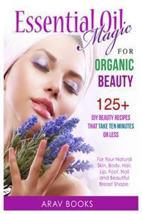 Essential Oil Magic for Organic Beauty: 125+ DIY Beauty Recipes That Take Ten Minutes or Less (for Your Natural Skin, Body, Hair, Lip, Foot, Nail & Be