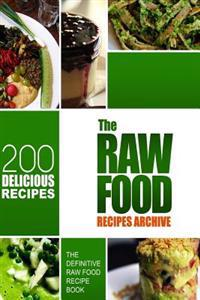 The Raw Food Recipes Archive: The Definitive Raw Food Recipe Book - 200 Delicious Raw Food Recipes