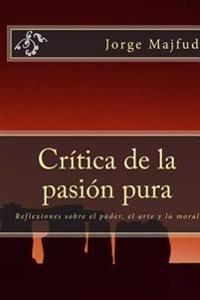 Crítica de la Pasión Pura: Reflexiones Sobre El Poder, El Arte Y La Moral