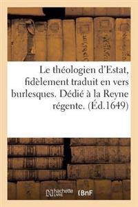 Le Th�ologien d'Estat, Fidellement Traduit En Vers Burlesques. Dedi�� La Reyne Regente.