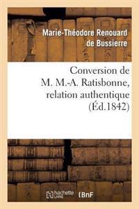 Conversion de M. M.-A. Ratisbonne, Relation Authentique Par M. Le Bon Th. de Bussi�res