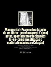 Manuscrito I: Fragmentos Datados de Um Diario - [Porcao Auroral D'Alma]: Notas, Apontamentos Ficcionados (O Eu Como Investigacao E M