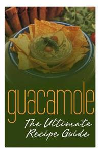Guacamole: The Ultimate Recipe Guide: Over 30 Delicious & Best Selling Recipes