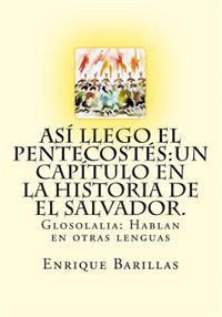 Asi Llego El Pentecostes: Un Capitulo En La Historia de El Salvador.: Historia de Las Asambleas de Dios de El Salvador