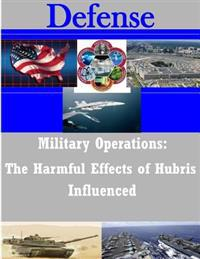 Military Operations: The Harmful Effects of Hubris Influenced