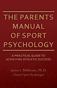 The Parents Manual of Sport Psychology: A Practical Guide to Achieving Athletic Success