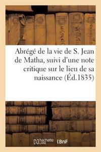Abrege de la Vie de S. Jean de Matha, Suivi D'Une Note Critique Sur Le Lieu de Sa Naissance