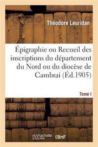 �pigraphie Ou Recueil Des Inscriptions Du D�partement Du Nord Ou Du Dioc�se de Cambrai. Tome I