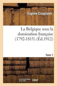 La Belgique Sous La Domination Francaise (1792-1815). Tome 1