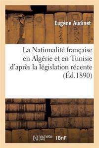 La Nationalit� Fran�aise En Alg�rie Et En Tunisie d'Apr�s La L�gislation R�cente