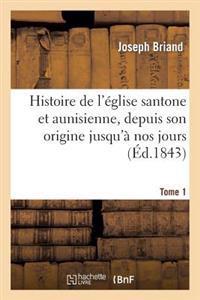 Histoire de l'�glise Santone Et Aunisienne, Depuis Son Origine Jusqu'� Nos Jours. T. 1