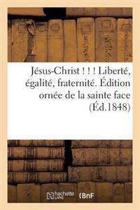 J�sus-Christ ! ! ! Libert�, �galit�, Fraternit�. �dition Orn�e de la Sainte Face