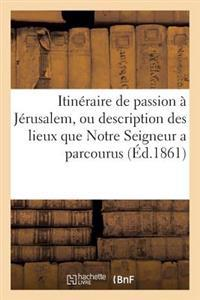 Itin�raire de Passion � J�rusalem, Ou Description Des Lieux Que Notre Seigneur a Parcourus