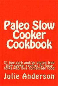Paleo Slow Cooker Cookbook: 31 Low Carb And/Or Gluten Free Slow Cooker Recipes for Busy Folks Who Love Homemade Food