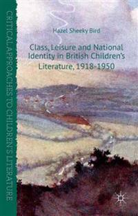 Class, Leisure and National Identity in British Children's Literature, 1918-1950
