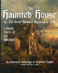 The Haunted House or the Great Amherst Mystery of 1879: An Illustrated Anthology of Forgotten Frights