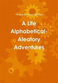 A Life Alphabetical- Aleatory Adventures