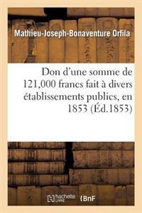 Don d'Une Somme de 121,000 Francs Fait � Divers �tablissements Publics, En 1853