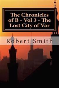 The Chronicles of B - Vol 3 - The Lost City of Var: Book 3 - The Lost City of Var