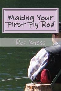 Making Your First Fly Rod: A Step-By-Step Illustrated Guide to Building a Fly Rod