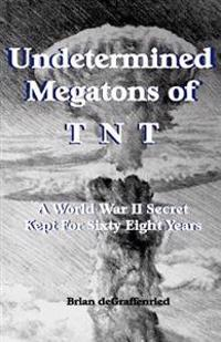 Undetermined Megatons of T.N.T.: A World War II Secret Kept for Sixty Eight Years