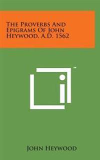The Proverbs and Epigrams of John Heywood, A.D. 1562