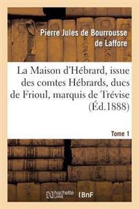 La Maison D'Hebrard, Issue Des Comtes Hebrards, Ducs de Frioul, Marquis de Trevise. Tome 1