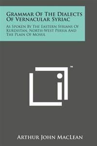 Grammar of the Dialects of Vernacular Syriac: As Spoken by the Eastern Syrians of Kurdistan, North-West Persia and the Plain of Mosul