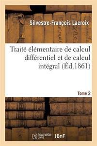 Traite Elementaire de Calcul Differentiel Et de Calcul Integral. Tome 2