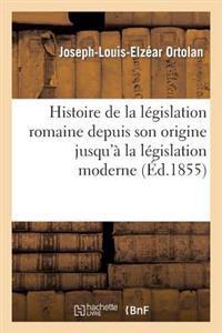 Histoire de La Legislation Romaine Depuis Son Origine Jusqu'a La Legislation Moderne, Suivie