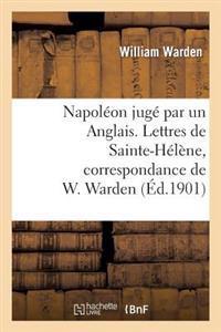 Napoleon Juge Par Un Anglais. Lettres de Sainte-Helene, Correspondance de W. Warden