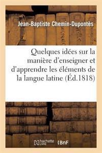 Quelques Id�es Sur La Mani�re d'Enseigner Et d'Apprendre Les �l�mens de la Langue Latine