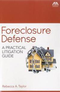 Foreclosure Defense: A Practical Litigation Guide
