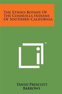 The Ethno-Botany of the Coahuilla Indians of Southern California