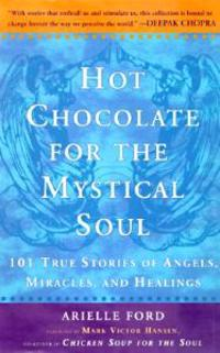 Hot Chocolate for the Mystical Soul: 101 True Stories of Angels, Miracles,